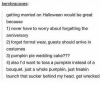 Halloween, Head, and Cake: kembracaves:  getting married on Halloween would be great  because  1) never have to worry about forgetting the  anniversary  2) forget formal wear, guests should arrive in  costumes  3) pumpkin pie wedding cake???  4) also l'd want to toss a pumpkin instead of a  bouquet. just a whole pumpkin. just freakin  launch that sucker behind my head. get wrecked get wrecked https://t.co/zwpAN5sZeg