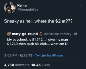 I Give: Kemp  @kempdollas  Sneaky as hell, where the $2 at???  ary-go-round @trustmeimmary 1  My paycheck is $1,742... I give my man  $1,740 then suck his dick... what am 1?  3:52 PM 6/28/19 Twitter for iPhone  4,750 Retweets 10.4K Likes