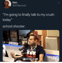 "Crush, Funny, and Ken: Ken.  @A1Second  ""I'm going to finally talk to my crush  today""  school shooter:  OCTHAGOD  RE  EBREKEAST  MUCHDANK Goodmorning say it back or you won't get the chance"