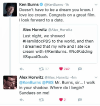A Dream, Ken, and Memes: Ken Burns  @Ken Burns 1h  Doesn't have to be a dream you know.  love ice cream. Congrats on a great film  I look forward to a date.  Alex Horwitz  Alex Horwitz  Last night, we showed  #HamildocPBS to the world, and then  I dreamed that my wife and l ate ice  cream with @Ken Burns. #NotKidding  Squad Goals  242  Alex Horwitz  @Alex Horwitz 4m  Ken Burns PBS  Mr. Burns, sir... I walk  in your shadow. Where do l begin?  Sundaes on me! 😍 HamildocPBS