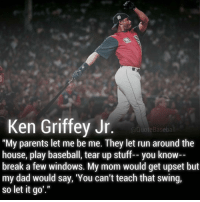 "Baseball, Ken, and Memes: Ken Griffey Jr  @Quote Baseball  ""My parents let me be me. They let run around the  house, play baseball, tear up stuff-- you know--  break a few windows. My mom would get upset but  my dad would say, 'You can't teach that swing,  so let it go Greatest Swing Ever ⚾️😍💯"
