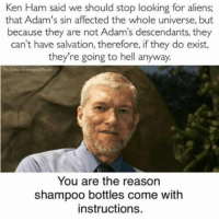 Ken Ham: Ken Ham said we should stop looking for aliens  that Adam's sin affected the whole universe, but  because they are not Adam's descendants, they  can't have salvation, therefore, ifthey do exist,  they're going to hell anyway.  You are the reason  shampoo bottles come with  instructions.