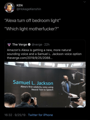 "Siri NEEDS Him Too!: KEN  @HokageKenshin  ""Alexa turn off bedroom light'""  ""Which light motherfucker?""  V The Verge  @verge. 22h  Amazon's Alexa is getting a new, more natural  sounding voice and a Samuel L. Jackson voice option  theverge.com/2019/9/25/2088..  Samuel L. Jackson  Alexa's first celebrity voice using  Neural Text to Speech  16:32 9/25/19 Twitter for iPhone Siri NEEDS Him Too!"