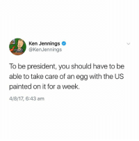 fair: Ken Jennings  @KenJennings  To be president, you should have to be  able to take care of an egg with the US  painted on it for a week.  4/8/17, 6:43 am fair