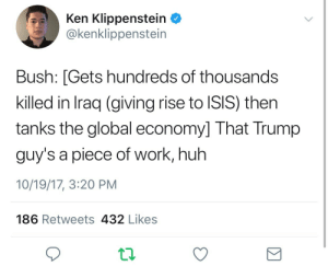 Honestly these annoying ass liberals better stop having amnesia when praising Bush. The bar is now too low: be against Trump and we'll praise you: Ken Klippenstein  @kenklippenstein  Bush: [Gets hundreds of thousands  killed in Iraq (giving rise to ISIS) then  tanks the global economy] That Trump  guy's a piece of work, huh  10/19/17, 3:20 PM  186 Retweets 432 Likes Honestly these annoying ass liberals better stop having amnesia when praising Bush. The bar is now too low: be against Trump and we'll praise you