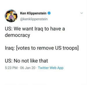 Meirl by drvignesh163 MORE MEMES: Ken Klippenstein  @kenklippenstein  US: We want Iraq to have a  democracy  Iraq: [votes to remove US troops]  US: No not like that  5:23 PM · 06 Jan 20 · Twitter Web App Meirl by drvignesh163 MORE MEMES