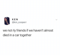 Dm to that friend 🔥: KEN  @km_cooperr  we not rly friends if we haven't almost  died in a car together Dm to that friend 🔥