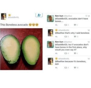 Say it: Ken-kun @Baeflow  1d  @SaddBoiDL  @SaddBoiiDL avocados don't have  bones..  This Boneless avocado  175  @SaddBoiiDL  1d  @Baeflow that's why I said boneless  12  Ken-kun @Baeflow  1d  @SaddBoiiDL but if avocados don't  have bones in the first place, why  would you even say it?  134  @SaddBoiDL  1d  @Baeflow because it's boneless,  duh  t7 4  10
