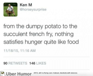 failnation:  Ken m on food: Ken M  @horseysurprise  from the dumpy potato to the  succulent french fry, nothing  satisfies hunger quite like food  11/18/15, 11:16 ANM  90 RETWEETS 146 LIKES  2013, still no flying cars. Instead, blankets with sleeves. failnation:  Ken m on food