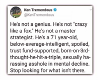 "Crazy, Ken, and Genius: Ken Tremendous  @KenTremendous  He's not a genius. He's not ""crazy  like a fox."" He's not a master  strategist. He's a 71 year-old,  below-average-intelligent, spoiled,  trust fund-supported, born-on-3rd-  thought-he-hit-a-triple, sexually ha-  rassing asshole in mental decline.  Stop looking for what isn't there."