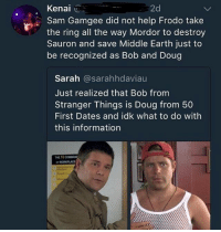 The voice of reason.: Kenal ..  2d  Sam Gamgee did not help Frodo take  the ring all the way Mordor to destroy  Sauron and save Middle Earth just to  be recognized as Bob and Doug  Sarah @sarahhdaviau  Just realized that Bob from  Stranger Things is Doug from 50  First Dates and idk what to do with  this information  THE 10 coUMAN The voice of reason.