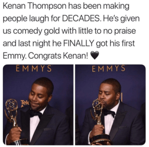 He really is All That.: Kenan Thompson has been making  people laugh for DECADES. He's given  us comedy gold with little to no praise  and last night he FINALLY got his first  Emmy. Congrats Kenan!  EMMYS  EMMYS  Tele He really is All That.