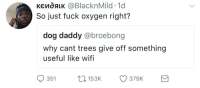 Blackpeopletwitter, Funny, and Fuck: KendAK @BlacknMild. 1d  So just fuck oxygen right?  dog daddy @broebong  why cant trees give off something  useful like wifi  153K 379K