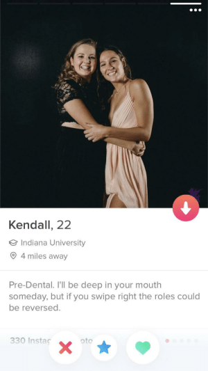 Indiana, Deep, and Indiana University: Kendall, 22  Indiana University  4 miles away  Pre-Dental. I'll be deep in your mouth  someday, but if you swipe right the roles could  be reversed.  330 Instaç  oto She gets its