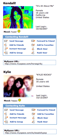 "Friends, Mood, and MySpace: Kendall!  ""It's All About Me""  Female  16 years old  California  United States  Last Login:  10/18/2007  Mood: hyper  Contacting Kendall  Send Message  8 Add to FriendsAdd to Favorites  四  Forward to Friend  Instant Message  Block User  Add to GroupRank Use  MySpace URL:  http://www.myspace.com/horsegirlki   Kylie  ""KYLIE ROcKS""  Female  16 years old  United States  Last Login:  10/13/2007  Mood: happy  Contacting Kylie  Send Message  Add to Friends  Forward to Friend  18  Add to Favorites  Block User  Rank User  Instant Message  Add to Group  MySpace URL:  http://www.myspace.com/kyliesalollypop <p><a class=""tumblr_blog"" href=""http://911officialblog.com/post/98026689227/popculturediedin2009-kendall-horsegirlkj-and"" target=""_blank"">911official</a>:</p> <blockquote> <p><a class=""tumblr_blog"" href=""http://popculturediedin2009.tumblr.com/post/94593455216/kendall-horsegirlkj-and-kylie-kyliesalollypop"" target=""_blank"">popculturediedin2009</a>:</p> <blockquote> <p>Kendall <em>(horsegirlkj)</em> and Kylie <em>(kyliesalollypop)</em> Jenner's Myspace profiles, <em>October 2007</em></p> </blockquote> <p>this is contemporary art tbh</p> </blockquote>"