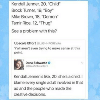 """The problem is clear as day! 😡 SMH institutionalizedracism racism whiteprivilege blacklivesmatter whitesupremacy doublestandards KendallJenner: Kendall Jenner, 20, """"Child""""  Brock Turner, 19, """"Boy""""  Mike Brown, 18, """"Demon""""  Tamir Rice, 12, """"Thug""""  See a problem with this?  Upscale Effort LUSHHFOREVAA  Y'all aren't even trying to make sense at this  point.  Dana Schwartz  DanaSchwartzzz  Kendall Jenner is like, 20. she's a child. I  blame every single adult involved in that  ad and the people who made the  creative decisions. The problem is clear as day! 😡 SMH institutionalizedracism racism whiteprivilege blacklivesmatter whitesupremacy doublestandards KendallJenner"""