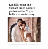 """Kendall Jenner, Memes, and News: Kendall Jenner and  Sushant Singh Rajput's  photoshoot for Vogue  India stirs controversy  """"There are tons of actual Indian models to choose from yet you  chose a Kardashian/Jenner Vogue India for its 10th anniversary issue decided to put Kendall Jenner on its cover. Once the news was released, it received immediate backlash, with people pointing out how ridiculous it is that Vogue couldn't find a single Indian model for the shoot. There is no paucity of aspiring models and well established models in India. Even if they didn't want to choose a model, what about the hundreds of actresses ? If they wanted someone w an international presence, why not choose an Indian woman w an international presence ? The question is why @vogueindia chose Kendall Jenner, a white woman, for its 10th anniversary issue, when it could've used this opportunity to celebrate the brown women of this country? Also, fave response to this -"""" I hope Kendall got a Pepsi w her to solve all our problems"""" Question for Indians : what are your thoughts about this?"""
