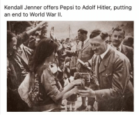 Kendall Jenner, Pepsi, and Hitler: Kendall Jenner offers Pepsi to Adolf Hitler, putting  an end to World War I So courageous @kendalljenner - follow @shitheadsteve if you haven't already