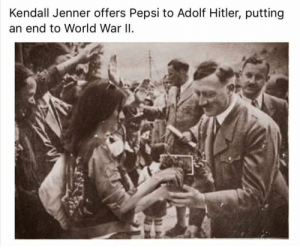 Kendall Jenner Ends WWII, 1945: Kendall Jenner offers Pepsi to Adolf Hitler, putting  an end to World War ll Kendall Jenner Ends WWII, 1945