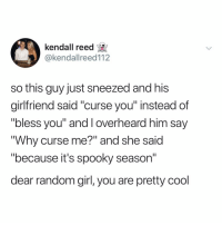 "Memes, Cool, and Girl: kendall reed  @kendallreed112  so this guy just sneezed and his  girlfriend said ""curse you"" instead of  ""bless you"" and I overheard him say  ""Why curse me?"" and she said  because it's spooky season  dear random girl, you are pretty cool Kids are so annoying"