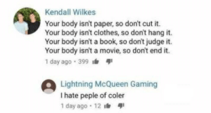 Clothes, Book, and Lightning: Kendall Wilkes  Your body isn't paper, so don't cut it.  Your body isn't clothes, so don't hang it.  Your body isn't a book, so don't judge it.  Your body isn't a movie, so don't end it.  1 day ago 399  Lightning McQueen Gaming  I hate peple of coler  1 day ago 12