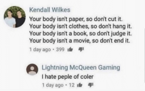 coler: Kendall Wilkes  Your body isn't paper, so don't cut it.  Your body isn't clothes, so don't hang it.  Your body isn't a book, so don't judge it.  Your body isn't a movie, so don't end it.  1 day ago 399  Lightning McQueen Gaming  I hate peple of coler  1 day ago 12 coler