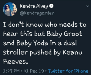 awesomacious:  I need to see this: Kendra Alvey  @Kendragarden  I don't know who needs to  hear this but Baby Groot  and Baby Yoda in a dual  stroller pushed by Keanu  Reeves.  1:27 PM • 01 Dec 19 • Twitter for ¡Phone awesomacious:  I need to see this
