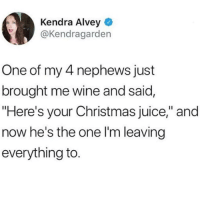 "Christmas, Juice, and Memes: Kendra Alvey  @Kendragarden  One of my 4 nephews just  brought me wine and said,  ""Here's your Christmas juice,"" and  now he's the one l'm leaving  everything to This kid is going places 😂👌"