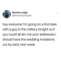 Those military guys love to wife you up: Kendra Leigh  @kendraaaleighh  hey everyone l'm going on a first date  with a guy in the military tonight so if  you could all dm me your addresses i  should have the wedding invitations  out by early next week Those military guys love to wife you up