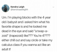 "Chill, Dank, and Old: Kendra Leigh  @kendraaaleighh  Um. I'm playing blocks with the 4 year  old i babysit and i asked him what his  favorite shape is and he looked me  dead in the eye and said ""a twap-a-  zoid"" (trapezoid) like??? You're 4????  either chill out and say circle or take my  calculus class if you wanna act like an  adult tf"