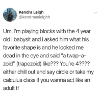 "Chill, Old, and Eye: Kendra Leigh  @kendraaaleighh  Um. I'm playing blocks with the 4 year  old i babysit and i asked him what his  favorite shape is and he looked me  dead in the eye and said ""a twap-a-  zoid"" (trapezoid) like??? You're 4????  either chill out and say circle or take my  calculus class if you wanna act like an  adult tf"