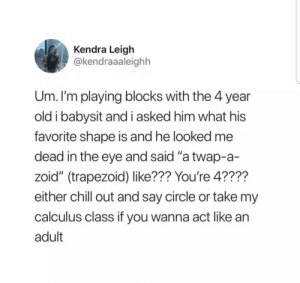 "Chill, Old, and Eye: Kendra Leigh  @kendraaaleighh  Um. I'm playing blocks with the 4 year  old i babysit and i asked him what his  favorite shape is and he looked me  dead in the eye and said ""a twap-a-  zoid"" (trapezoid) like??? You're 4????  either chill out and say circle or take my  calculus class if you wanna act like an  adult"