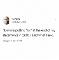 "Lol, Memes, and Hell: Kendra  @xKayy_Jolie  No more putting ""lol"" at the end of my  statements in 2k18. I said what I said  12/22/17, 11:17 PM If you aren't following @kalesaladquotes then what the hell r u even doing"