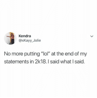 "Lol, Relatable, and Kendra: Kendra  @xKayy_Jolie  No more putting ""lol"" at the end of my  statements in 2k18.I said what I said LOL. I said it"