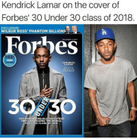 Anaconda, Kendrick Lamar, and Memes: Kendrick Lamar on the cover of  Forbes' 30 Under 30 class of 2018  EXCLUSIVE:  WILBUR ROSS' PHANTOM BILLIONS  TA  DECEMDER 12. 2017  ORBE  100  KENDRICK  LAMAR  EST RD7  HIP-HOP'S  580 MILLION  CONSCIENCE  30 30  600 INNOVATORS IN 20 INDUSTRIES  REVOLUTIONIZING THE WORLD  MEET THE CLASS OF 2018. StraightOuttaCompton you already know 🐐 cc @kendricklamar . . kdot kendricklamar