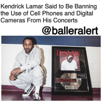 "Guns, Kendrick Lamar, and Memes: Kendrick Lamar Said to Be Banning  the Use of Cell Phones and Digital  Cameras From His Concerts  @balleralert  DAMN  KENDRICK  LAMAR  RIAA CERTIFIED  DOUBLE PLATINUM Kendrick Lamar Said to Be Banning the Use of Cell Phones and Digital Cameras From His Concerts - blogged by: @ashleytearra ⠀⠀⠀⠀⠀⠀⠀ ⠀⠀⠀⠀⠀⠀⠀ If you're planning on attending a KendrickLamar concert, you might want to read the rules first. ⠀⠀⠀⠀⠀⠀⠀ ⠀⠀⠀⠀⠀⠀⠀ According to The Guardian, the Grammy award-winning lyricist will now be prohibiting the use of cell phones at his live performances. ⠀⠀⠀⠀⠀⠀⠀ ⠀⠀⠀⠀⠀⠀⠀ Reportedly, the new policy was established in order to ""protect Kendrick's valuable brand and ensure that the appetite for tickets remains keen."" ⠀⠀⠀⠀⠀⠀⠀ ⠀⠀⠀⠀⠀⠀⠀ Additionally, it is also said that professional photography won't be allowed either. ⠀⠀⠀⠀⠀⠀⠀ ⠀⠀⠀⠀⠀⠀⠀ However, this stipulation doesn't necessarily come as a surprise. Cell phone and digital camera restrictions at concerts aren't unusual. This actually happens quite often. ⠀⠀⠀⠀⠀⠀⠀ ⠀⠀⠀⠀⠀⠀⠀ Alicia Keys, Guns N' Roses, and the late Prince are all known for banning mobile devices from their shows. ⠀⠀⠀⠀⠀⠀⠀ ⠀⠀⠀⠀⠀⠀⠀ Of course, though, if you spend your hard-earned money on a ticket, naturally, you're going to want to capture footage for the sake of keeping good memories. ⠀⠀⠀⠀⠀⠀⠀ ⠀⠀⠀⠀⠀⠀⠀ But, by putting the ban on filming-snapping photos, artists are hoping to keep the audience members more engaged and to provide potential attendees with an even better, enjoyable, and exclusive experience. ⠀⠀⠀⠀⠀⠀⠀ ⠀⠀⠀⠀⠀⠀⠀ Currently, Kendrick is on the European leg of his DAMN tour, which kicked off on February 7th in Dublin."