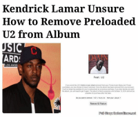 "Kendrick Lamar, Memes, and Angel: Kendrick Lamar Unsure  How to Remove Preloaded  U2 from Album  SIC  ARD  LOS ANGEL  Feat, U2  purchases, you can choose haweit removed Once the abum has been removeo your looout  as a previous purenase, f you later decide you  the abum, you need to gett again The aburmistree toeveryone unti October 13.2014 ana be  avslabe for purchase after  Do you want to remove U2's feature tomyour album  Renov U2 Feature ""We now know how to protect our devices from U2, but if they are able to infiltrate other artists' songs, well, I'm not sure how long our society can survive that."""