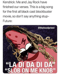 "Blackpeopletwitter, Blockbuster, and Fire: Kendrick: Me and Jay Rock have  finished our verses. This is a big song  for the first all black cast blockbuster  movie, so don't say anything stup-  Future:  @thehoodpriest  ""LA DI DA DI DA  ""SLOB ON ME KNOB"" <p>the shits sorta fire tho (via /r/BlackPeopleTwitter)</p>"