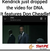 "Kendrick Lamar, Memes, and Tidal: Kendrick ust dropped  the video for DNA  It features Don Cheadle!  DNA.  Kendrick Lamar  for more! Watch @kendricklamar's cinematic visual for ""DNA"" starring @DonCheadle at @Tidal! swipe for more stills! KendrickLamar doncheadle DAMN @PMWHIPHOP @PMWHIPHOP"