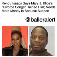 "Kendu Isaacs Says Mary J. Blige's ""Divorce Songs"" Ruined Him; Needs More Money in Spousal Support-blogged by @thereal__bee ⠀⠀⠀⠀⠀⠀⠀⠀⠀ ⠀⠀ Looks like KenduIsaacs is still on a mission to get as much as he can from MaryJBlige's pockets. ⠀⠀⠀⠀⠀⠀⠀⠀⠀ ⠀⠀ According to @bossipofficial, Isaacs is demanding more money from his estranged wife despite the fact that he's already receiving a hefty monthly stipend from her. ⠀⠀⠀⠀⠀⠀⠀⠀⠀ ⠀⠀ Earlier this year, a judge ordered Blige to pay $30,000 a month in spousal support—which was a ""L"" for Isaacs considering that he originally asked for $129,319. Now, Isaacs is heading back to court to double the amount to $65K. ⠀⠀⠀⠀⠀⠀⠀⠀⠀ ⠀⠀ According to official court docs, Isaacs needs the extra money due to Mary's ""divorce songs"" destroying his reputation, leaving him without work. ⠀⠀⠀⠀⠀⠀⠀⠀⠀ ⠀⠀ In the docs he specifically refers to the song ""Love Yourself"" and ""Set Me Free"" from her 'Strength Of A Woman' album. Isaacs says that $65,000 a month should be doable for the songstress, as she has $275,476 per month available for payments.: Kendu Isaacs Says Mary J. Blige's  ""Divorce Songs"" Ruined Him; Needs  More Money in Spousal Support  @balleralert Kendu Isaacs Says Mary J. Blige's ""Divorce Songs"" Ruined Him; Needs More Money in Spousal Support-blogged by @thereal__bee ⠀⠀⠀⠀⠀⠀⠀⠀⠀ ⠀⠀ Looks like KenduIsaacs is still on a mission to get as much as he can from MaryJBlige's pockets. ⠀⠀⠀⠀⠀⠀⠀⠀⠀ ⠀⠀ According to @bossipofficial, Isaacs is demanding more money from his estranged wife despite the fact that he's already receiving a hefty monthly stipend from her. ⠀⠀⠀⠀⠀⠀⠀⠀⠀ ⠀⠀ Earlier this year, a judge ordered Blige to pay $30,000 a month in spousal support—which was a ""L"" for Isaacs considering that he originally asked for $129,319. Now, Isaacs is heading back to court to double the amount to $65K. ⠀⠀⠀⠀⠀⠀⠀⠀⠀ ⠀⠀ According to official court docs, Isaacs needs the extra money due to Mary's ""divorce songs"" destroying his reputation, leaving him without work. ⠀⠀⠀⠀⠀⠀⠀⠀⠀ ⠀⠀ In the docs he specifically refers to the song ""Love Yourself"" and ""Set Me Free"" from her 'Strength Of A Woman' album. Isaacs says that $65,000 a month should be doable for the songstress, as she has $275,476 per month available for payments."