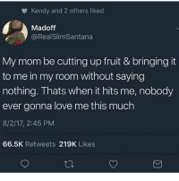 Love, Memes, and Tbh: Kendy and 2 others liked  Madoff  @RealSlimSantana  My mom be cutting up fruit & bringing it  to me in my room without saying  nothing. Thats when it hits me, nobody  ever gonna love me this much  8/2/17, 2:45 PM  66.5K Retweets 219K Likes Tbh if your mom don't do this she don't love you