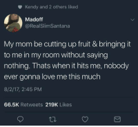 "Love, Best, and Http: Kendy and 2 others liked  Madoff  @RealSlimSantana  My mom be cutting up fruit & bringing it  to me in my room without saying  nothing. Thats when it hits me, nobody  ever gonna love me this much  8/2/17, 2:45 PM  66.5K Retweets 219K Likes <p>The best way to show your love ❤️ via /r/wholesomememes <a href=""http://ift.tt/2vPTNOs"">http://ift.tt/2vPTNOs</a></p>"