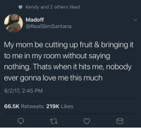 Love, Target, and Tumblr: Kendy and 2 others liked  Madoff  @RealSlimSantana  My mom be cutting up fruit & bringing it  to me in my room without saying  nothing. Thats when it hits me, nobody  ever gonna love me this much  8/2/17, 2:45 PM  66.5K Retweets 219K Likes arandomthot:I think about this more often than I should