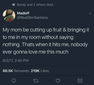 Love, Best, and Mom: Kendy and 2 others liked  Madoff  @RealSlimSantana  My mom be cutting up fruit & bringing it  to me in my room without saying  nothing. Thats when it hits me, nobody  ever gonna love me this much  8/2/17, 2:45 PM  66.5K Retweets 219K Likes The best way to show your love ❤️