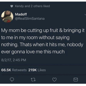 Love, Moms, and Best: Kendy and 2 others liked  Madoff  @RealSlimSantana  My mom be cutting up fruit & bringingit  to me in my room without saying  nothing. Thats when it hits me, nobody  ever gonna love me this much  8/2/17, 2:45 PM  66.5K Retweets 219K Likes Moms are the best