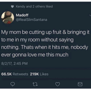 Love, Moms, and Mom: Kendy and 2 others liked  Madoff  @RealSlimSantana  My mom be cutting up fruit & bringingit  to me in my room without saying  nothing. Thats when it hits me, nobody  ever gonna love me this much  8/2/17, 2:45 PM  66.5K Retweets 219K Likes Moms across the globe and across races are dicing up fruit for their babies as we speak.. ♥️