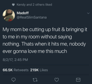 Love, Tumblr, and Blog: Kendy and 2 others liked  Madoff  @RealSlimSantana  My mom be cutting up fruit & bringing it  to me in my room without saying  nothing. Thats when it hits me, nobody  ever gonna love me this much  8/2/17, 2:45 PM  66.5K Retweets 219K Likes arandomthot:I think about this more often than I should