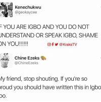 Memes, 🤖, and Shame: Kenechukwu  SUA @geo kaycee  YOU ARE IGBO AND YOU DO NOT  UNDERSTAND OR SPEAK IGBO, SHAME  ON YOU!  Of KraksTV  Chine Ezeks  achineEzeks  My friend, stop shouting. If you're so  roud you should have written this in lgbo  OO 😂 😂 😂 🔸Follow us on 📸 Instagram: @KraksHQ | @KraksTV | @KraksRadio 🔁 Twitter: @KraksTV 👻 Snapchat: @KraksTV 🌀Facebook: KraksTV | KraksHQ 🔴 YouTube: KraksHQ