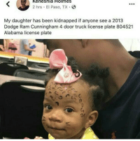 Alabama, Dodge, and Been: Keneshia  Holmes  2 hrs El Paso, TX.  My daughter has been kidnapped if anyone see a 2013  Dodge Ram Cunningham 4 door truck license plate 804521  Alabama license plate F 🙏🏾