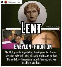 Lent Meme: keniaaloves  LENT  Cabiyahu ban yashraal  BABYLONTRADITION  The 40 days of Lent symbolizes the 40 years that Tammuz  lived. Lent ends with Easter when it is tradition to eat ham.  This symbolizes the remembrance of Tammuz, who was  killed by a wild boar.
